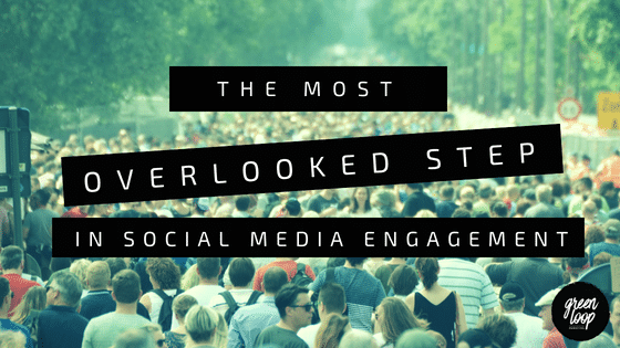 The Most Overlooked Step In Social Media Engagement - Green Loop Marketing