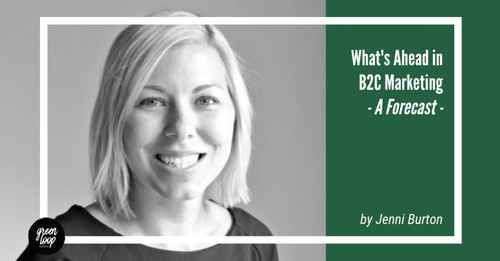 What's Ahead in B2C Marketing - A Forecast for 2019 - Jenni Burton for Green Loop Marketing
